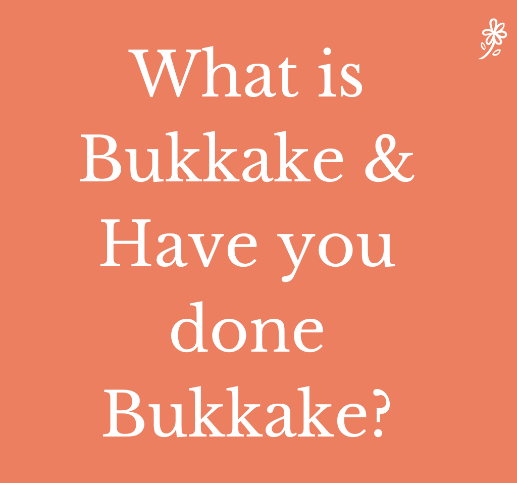 What is Bukkake & Have you done Bukkake?