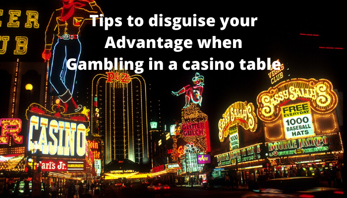 Tips to disguise your advantage when gambling in a casino table